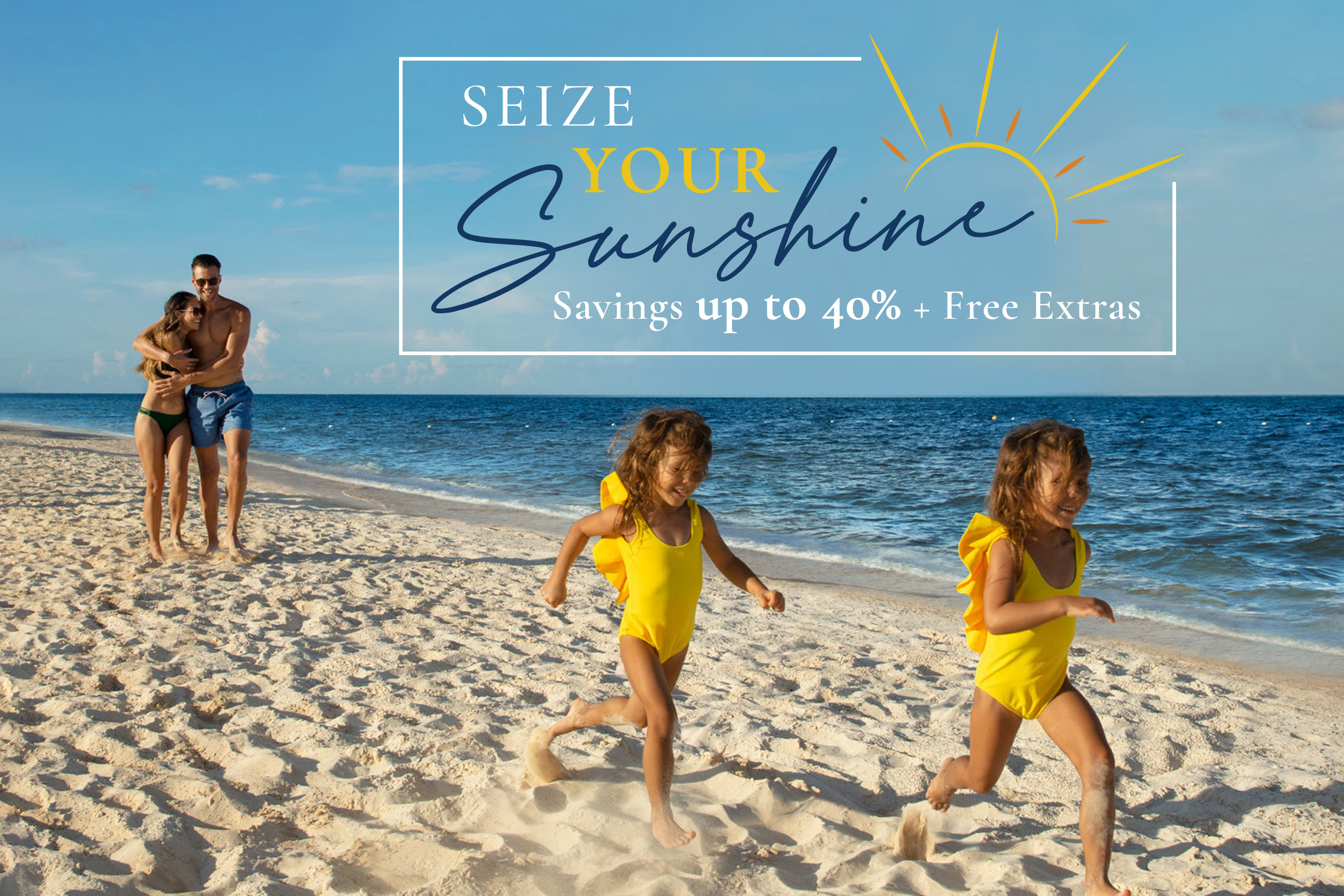 AM Resorts – Seize Your Sunshine, SAVINGS UP TO 40% + FREE EXTRAS!
